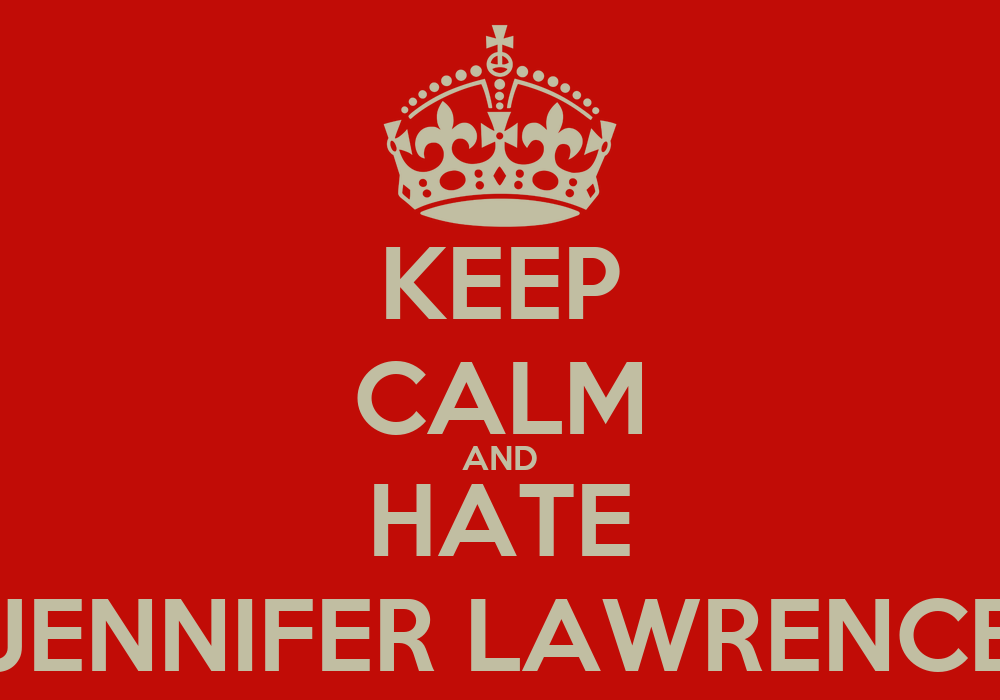 KEEP CALM AND HATE JENNIFER LAWRENCE Poster | HELEN | Keep ...