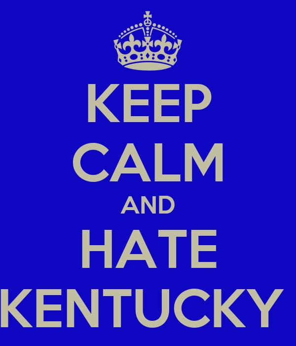 KEEP CALM AND HATE KENTUCKY