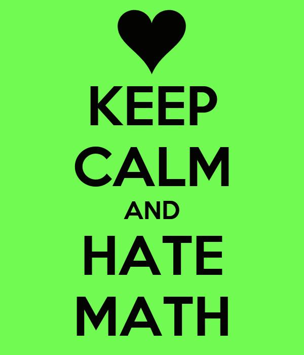 KEEP CALM AND HATE MATH Poster   Vanessa   Keep Calm-o-MaticI Hate Math