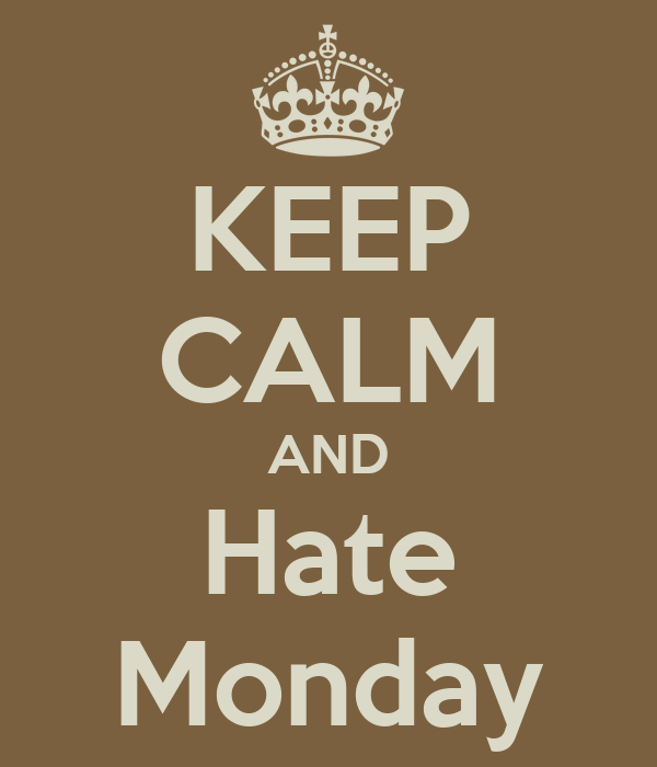 I Hate Monday Images KEEP CALM AND Hate Monday