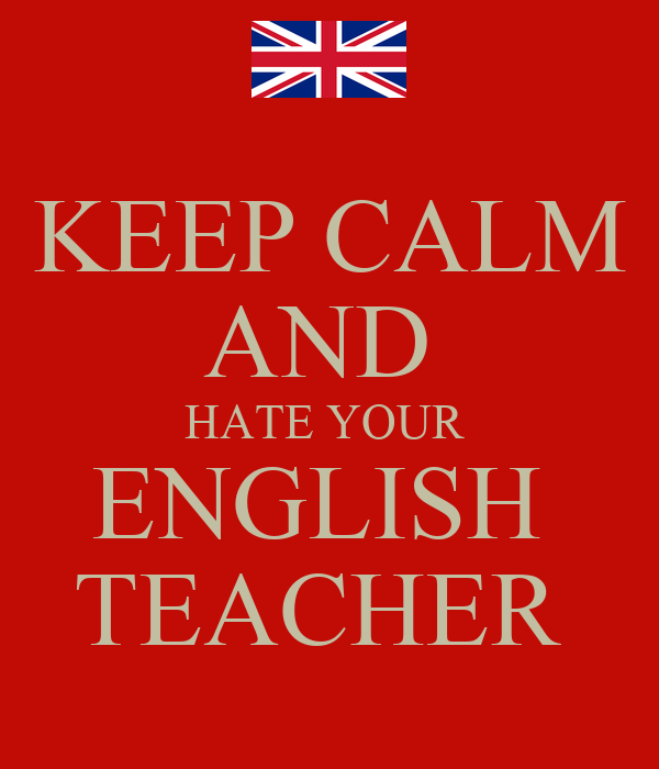 KEEP CALM AND HATE YOUR ENGLISH TEACHER Poster  luby  Keep Calm-o-Matic