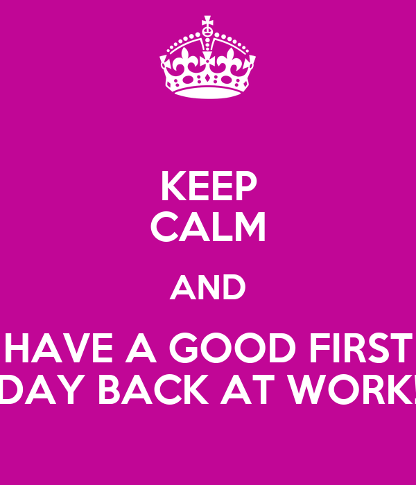 First Work Day Quotes: KEEP CALM AND HAVE A GOOD FIRST DAY BACK AT WORK! Poster