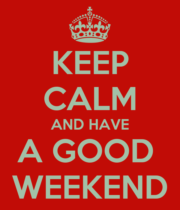 Good KEEP CALM AND HAVE A GOOD WEEKEND