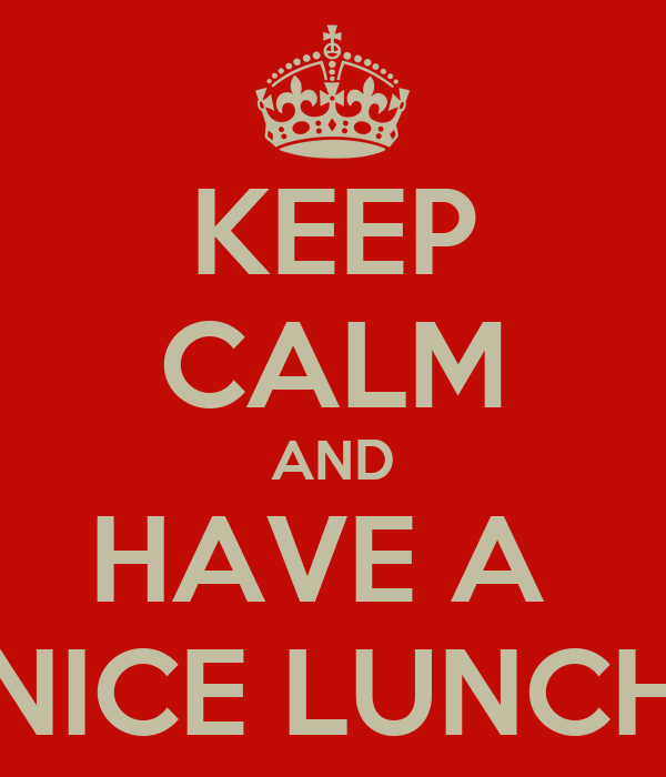 KEEP CALM AND HAVE A NICE LUNCH