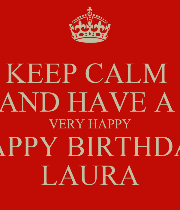 KEEP CALM AND HAVE A VERY HAPPY HAPPY BIRTHDAY LAURA