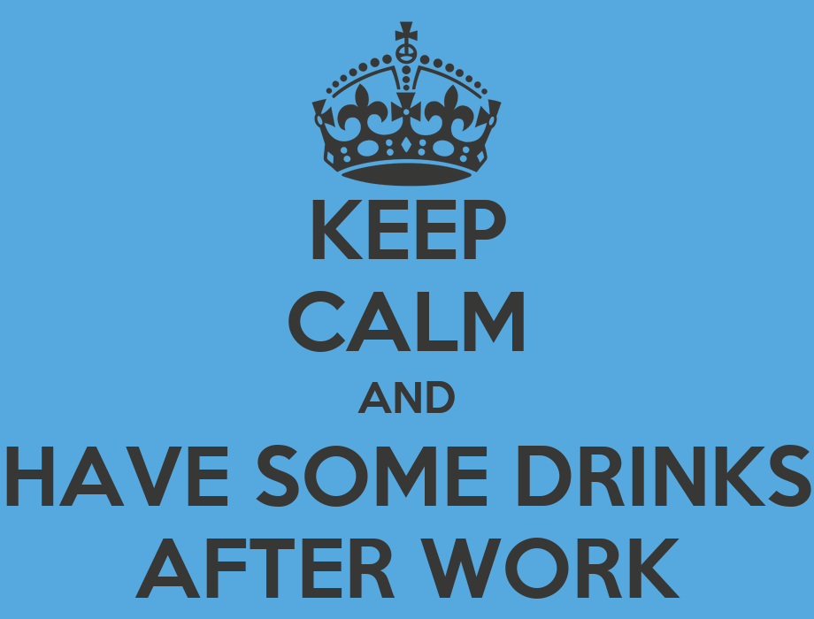 Keep calm and have some drinks after work keep calm and carry on