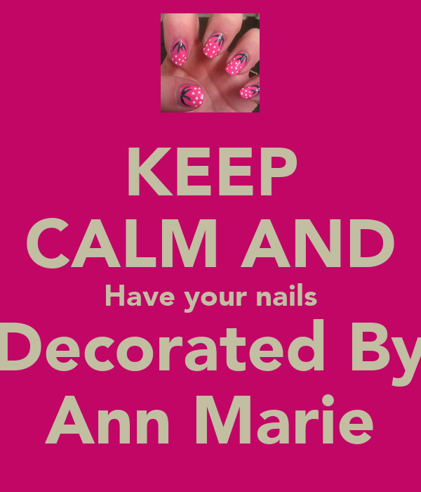 KEEP CALM AND Have your nails Decorated By Ann Marie ...