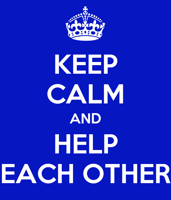 Helping Each Other: KEEP CALM AND HELP EACH OTHER