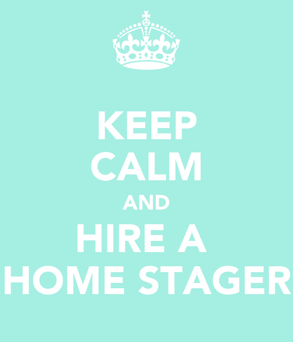 Keep Calm And Hire A Home Stager Keep Calm And Carry On