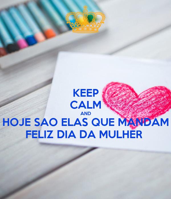 KEEP CALM AND HOJE SAO ELAS QUE MANDAM FELIZ DIA DA MULHER Poster ...