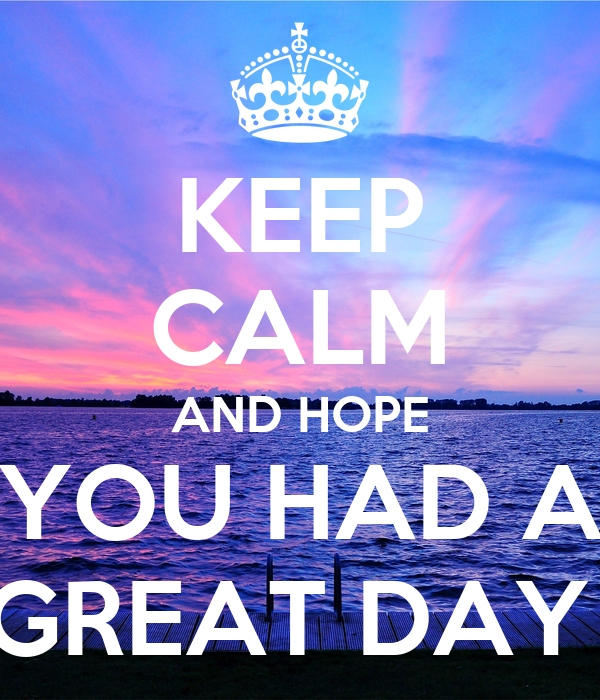 keep calm and hope you had a great day