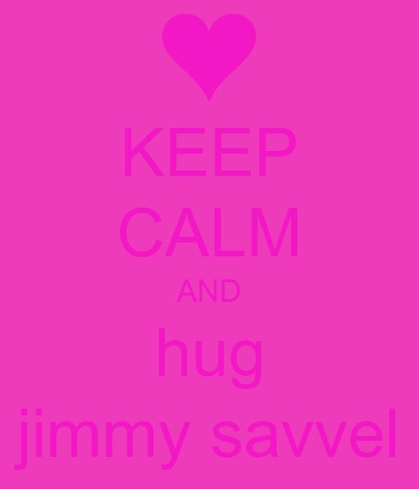 KEEP CALM AND hug jimmy savvel