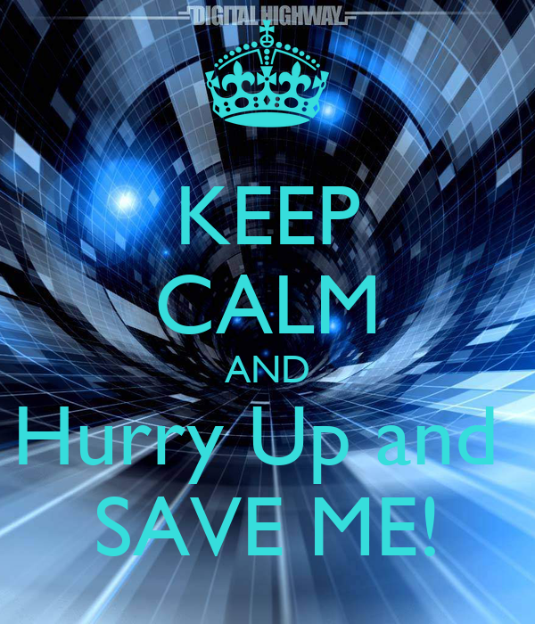 KEEP CALM AND Hurry Up and SAVE ME! - KEEP CALM AND CARRY ...