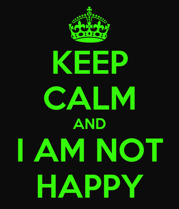 KEEP CALM AND I AM NOT HAPPY Poster | Joy | Keep Calm-o-Matic