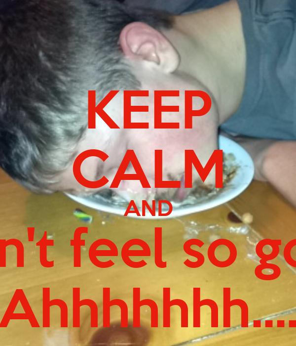 KEEP CALM AND I don't feel so good Ahhhhhhh....