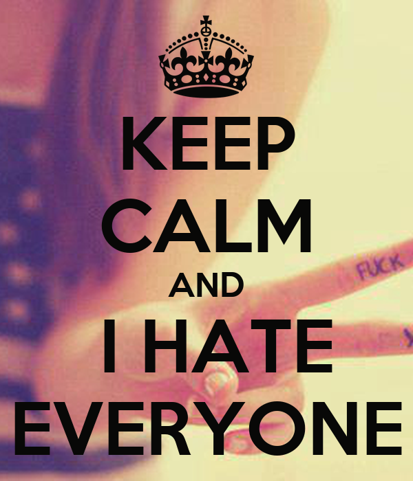 keep calm and i hate everyone keep calm and carry on