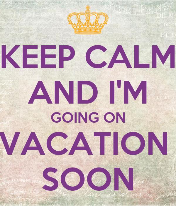 KEEP CALM AND IM GOING ON VACATION SOON