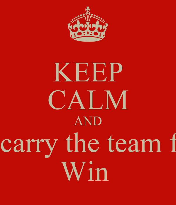 KEEP CALM AND I will carry the team for the Win - KEEP CALM AND