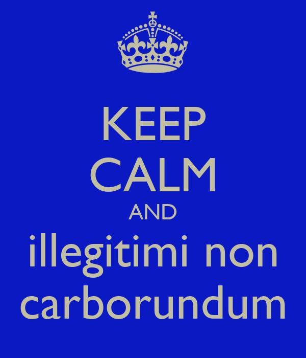 keep-calm-and-illegitimi-non-carborundum