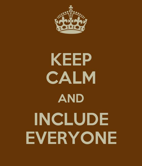 Everyone Keep calm and include everyone: imgarcade.com/1/everyone