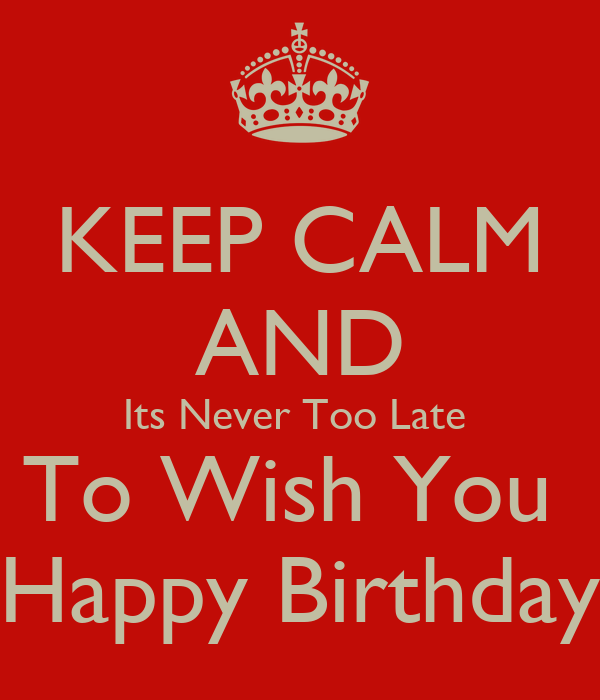Keep Calm And Its Never Too Late To Wish You Happy How To Wish A Happy Birthday