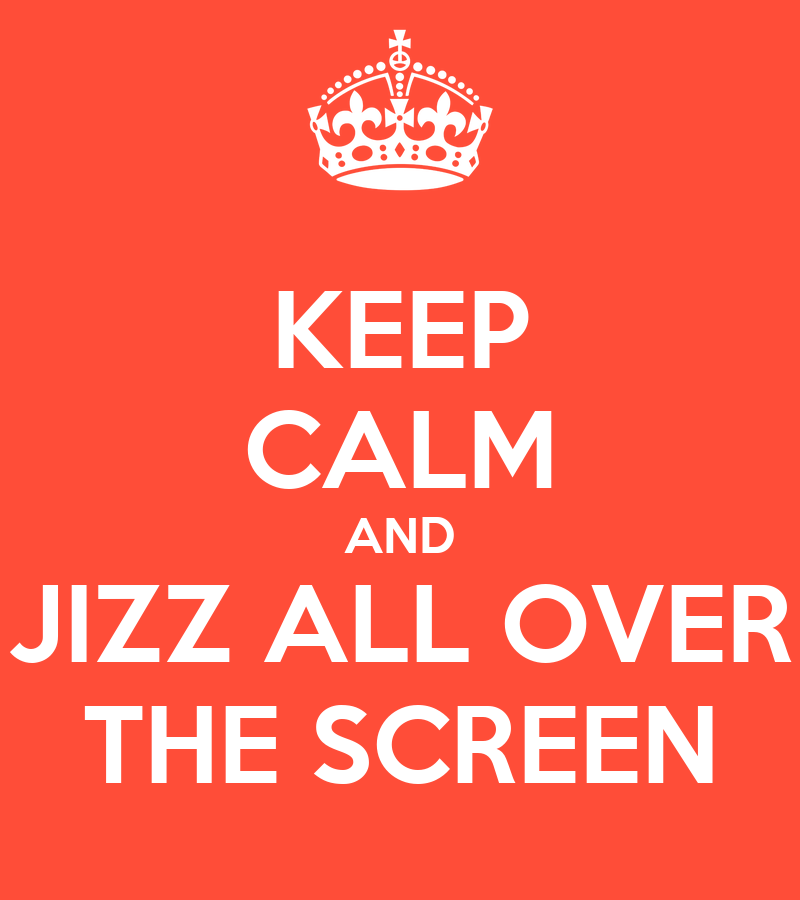 keep-calm-and-jizz-all-over-the-screen.p