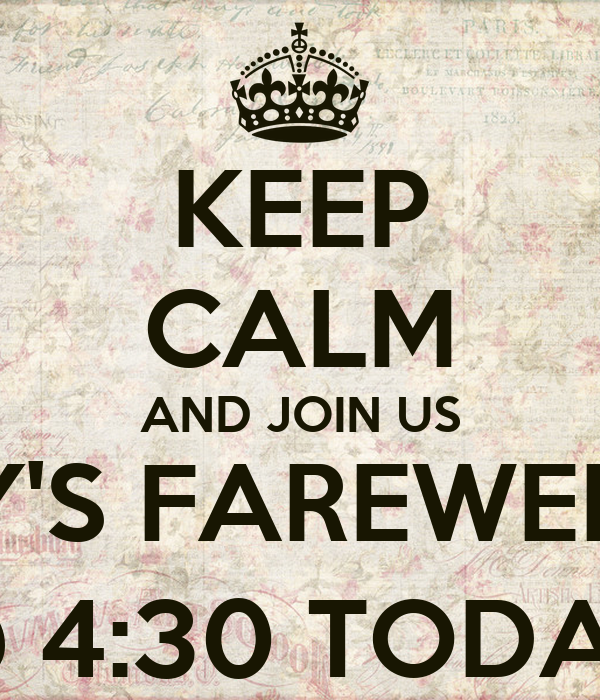 KEEP CALM AND JOIN US FOR TROY'S FAREWELL DRINKS @ 4:30 TODAY