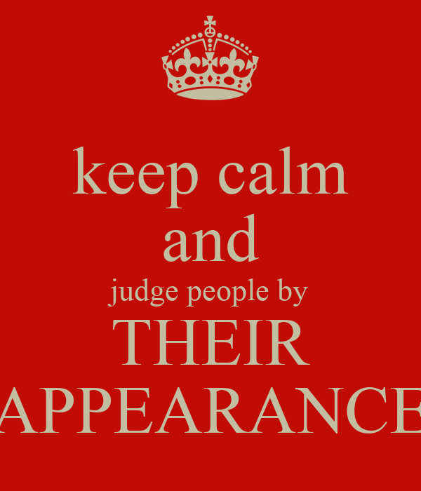 judging people by their appearance Don't judge by appearance john 7:24 nkj 24 do not judge according to appearance, but judge with righteous judgment making a snap judgment based on appearance often works -- but not always and the exceptions can really cost you the world teaches us to judge people by their appearance.