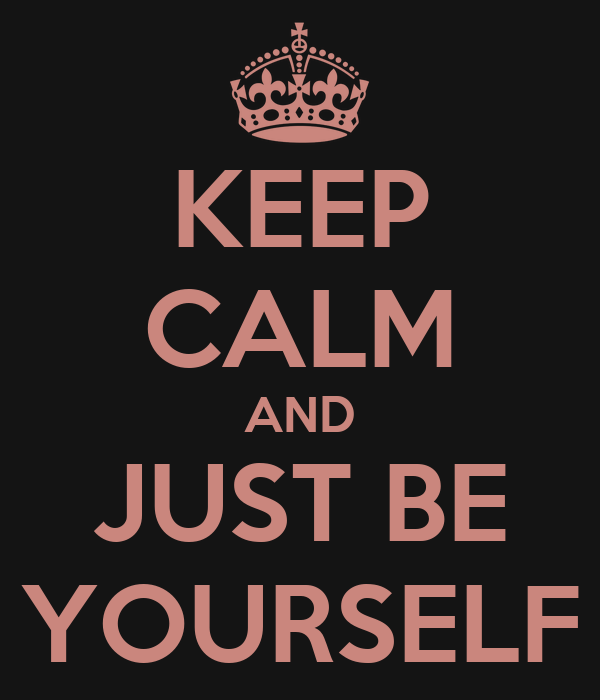 Keep Calm And be Yourself Keep Calm And Just be Yourself