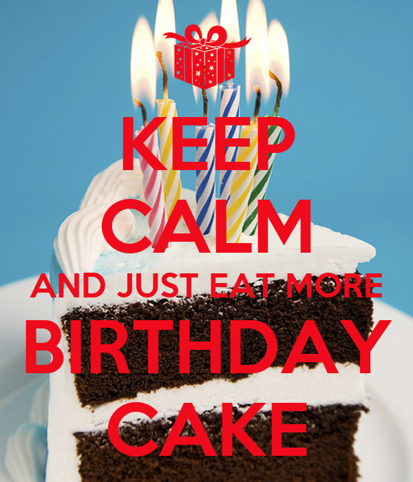 KEEP CALM AND JUST EAT MORE BIRTHDAY CAKE - KEEP CALM AND ...