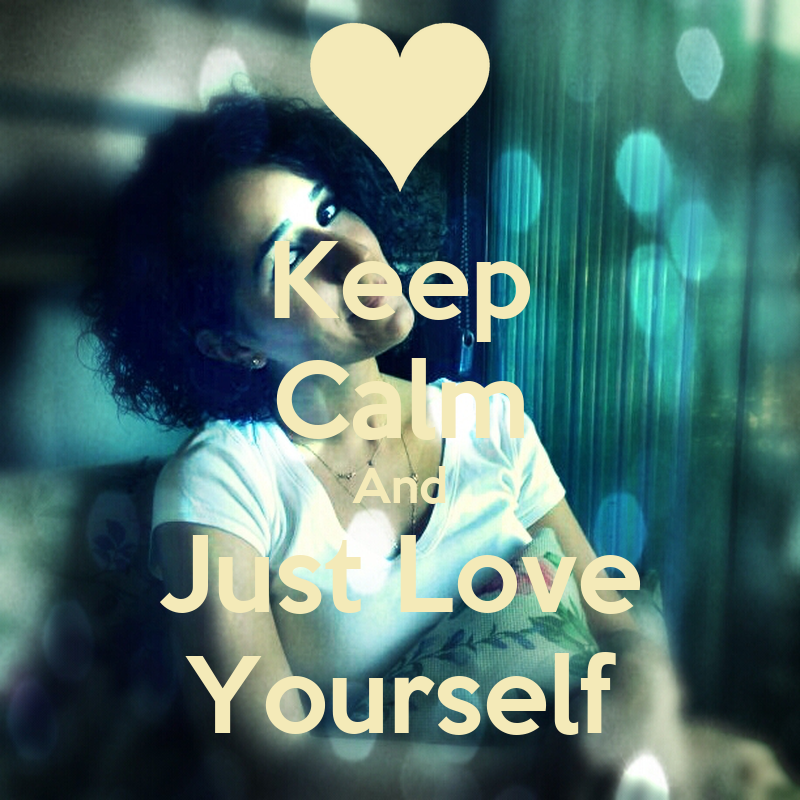 Keep Calm And Love Yourself For Who You Are Keep Calm And Just Love