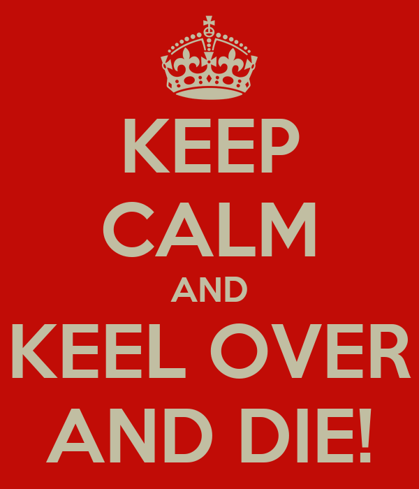 KEEP CALM AND KEEL OVER AND DIE! Poster   Mike   Keep Calm-o