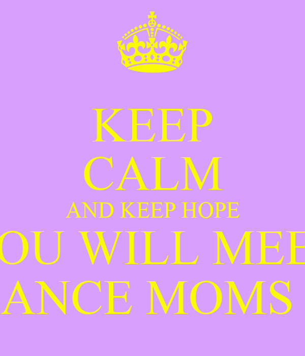 keep calm and keep hope you will meet the dance moms girls