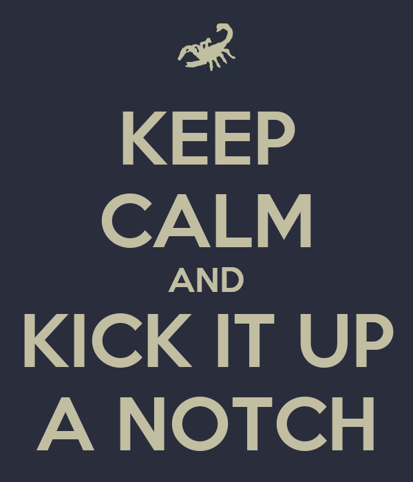 keep-calm-and-kick-it-up-a-notch-4.png