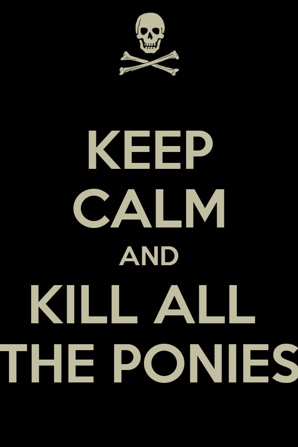 [Image: keep-calm-and-kill-all-the-ponies.png]