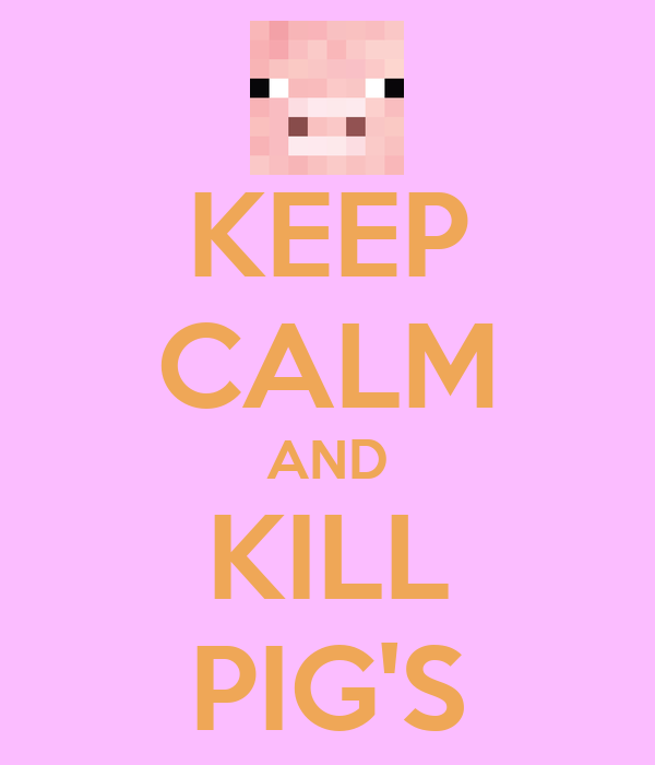 KEEP CALM AND KILL PIG'S