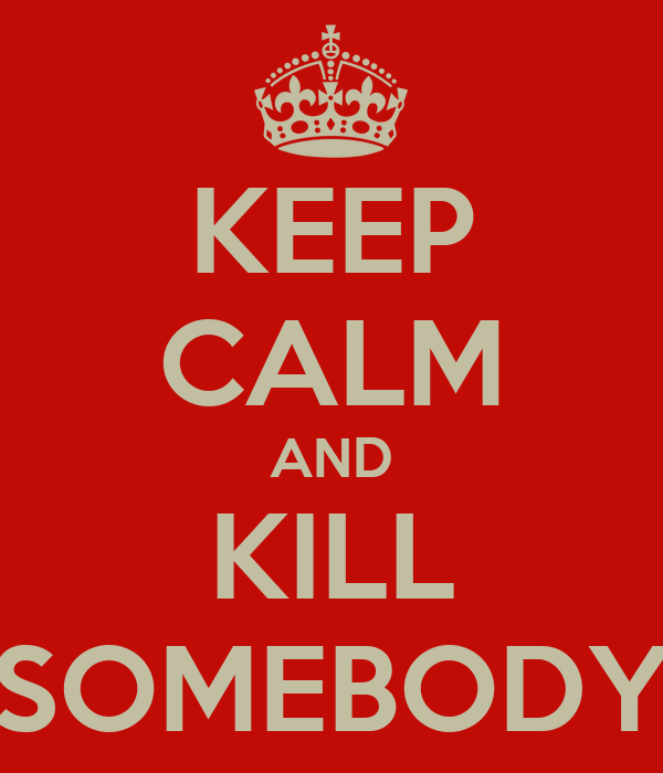 KEEP CALM AND KILL SOMEBODY