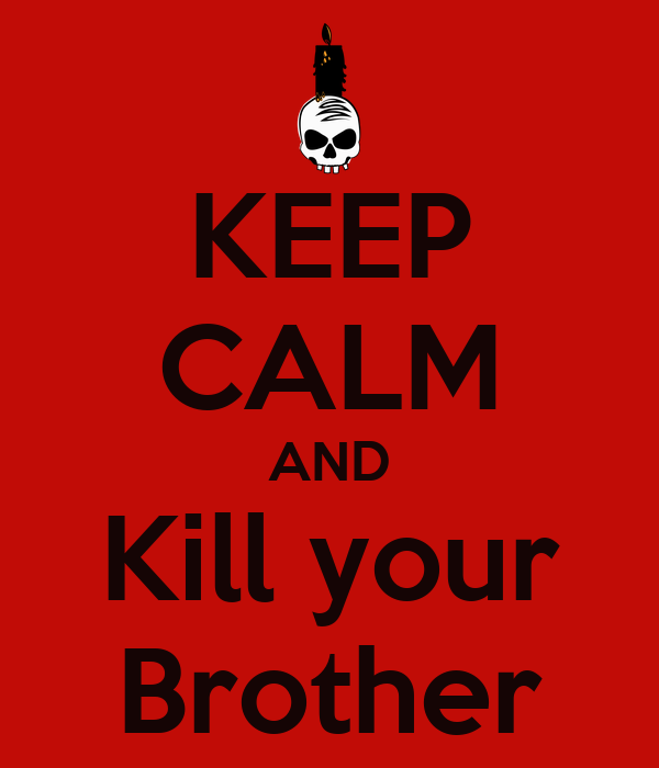 Keep Calm And Kill Your Brother Keep Calm And Carry On