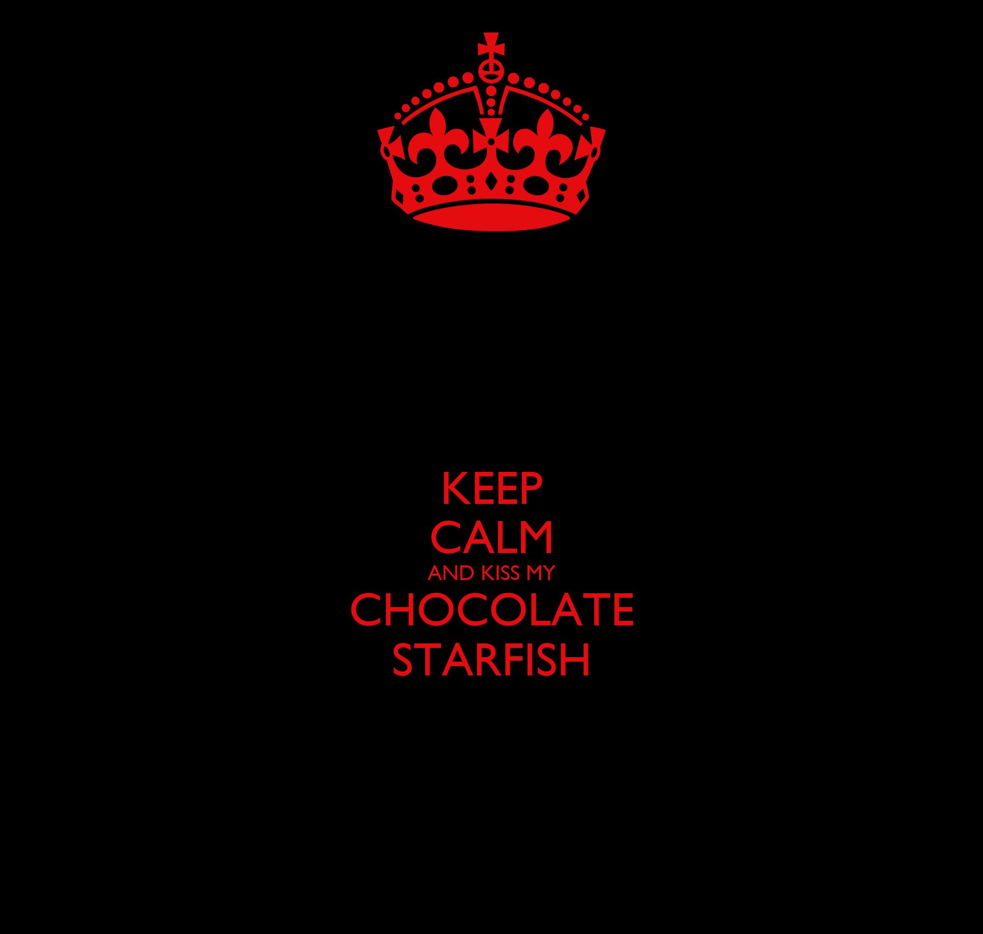 KEEP CALM AND KISS MY CHOCOLATE STARFISH Poster | MERI | Keep Calm ...