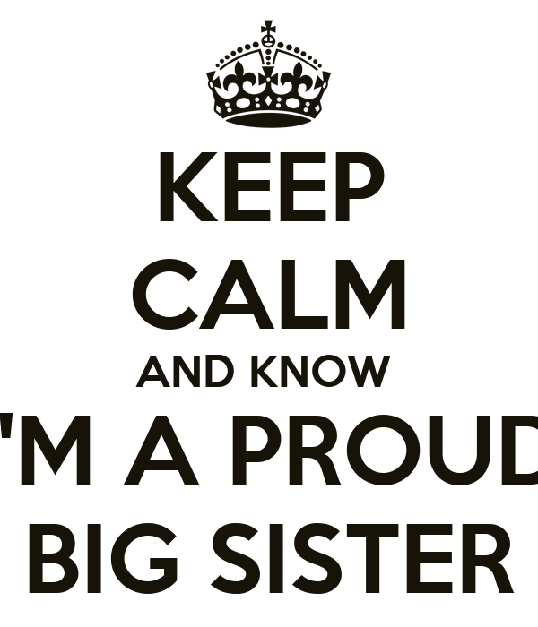 Proud Big Sister Quotes: KEEP CALM AND KNOW I'M A PROUD BIG SISTER Poster