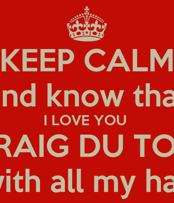 KEEP CALM And Know That I LOVE YOU CRAIG DU TOIT With All