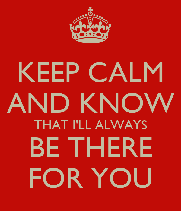Quotes About Love Relationships: KEEP CALM AND KNOW THAT I'LL ALWAYS BE THERE FOR YOU