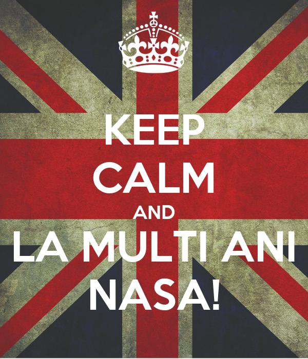 KEEP CALM AND LA MULTI ANI NASA! Poster | Flo | Keep Calm ...