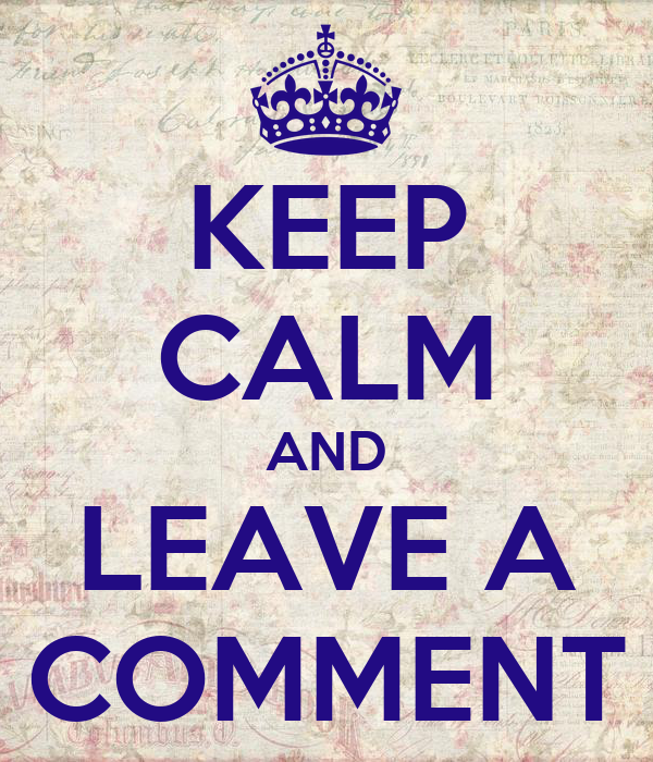 KEEP CALM AND LEAVE A COMMENT