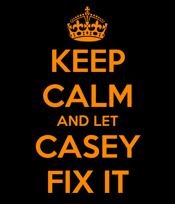 Keep calm and let casey fix it