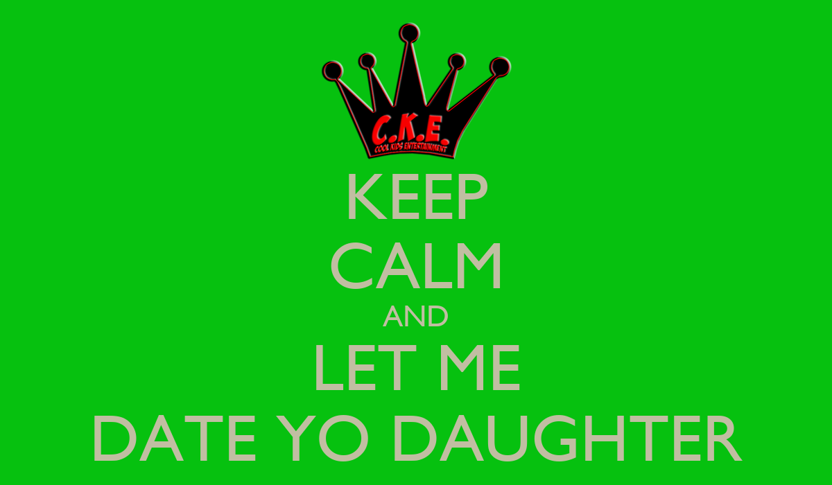 KEEP CALM AND LET ME DATE YO DAUGHTER - KEEP CALM AND ...