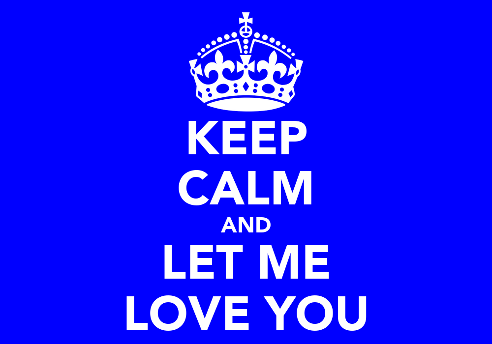 KEEP CALM AND LET ME LOVE YOU Poster | Patrick | Keep Calm ...
