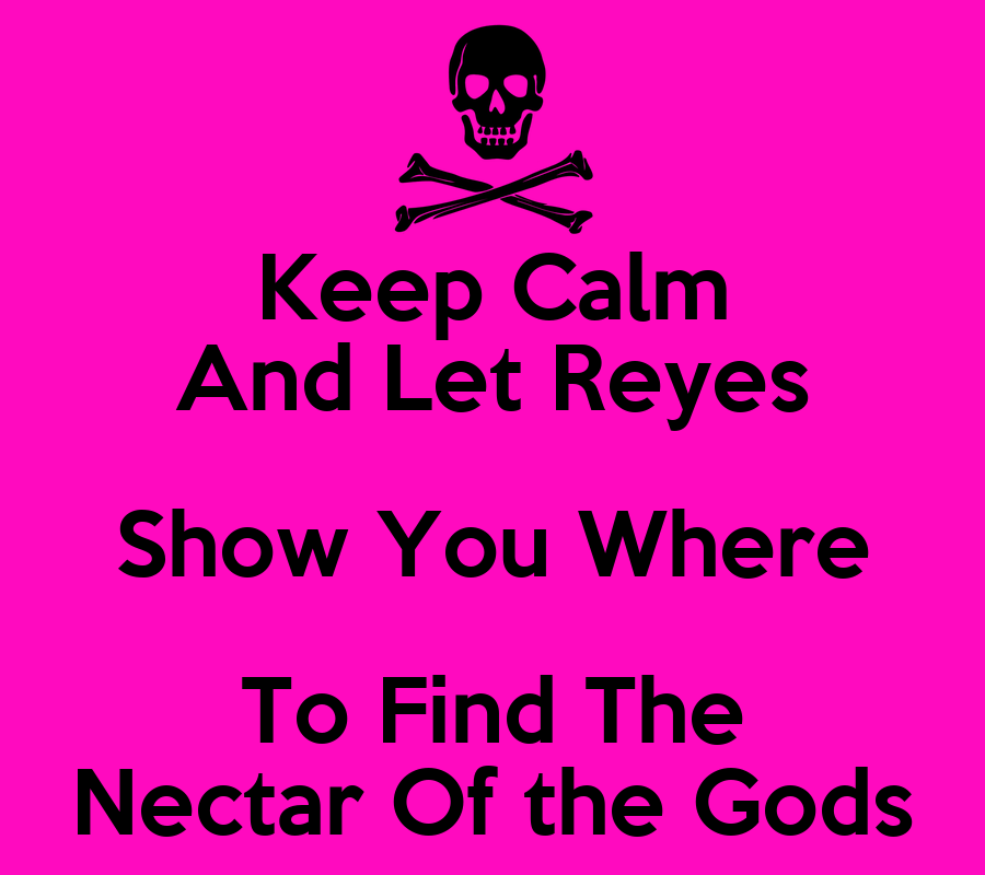 - keep-calm-and-let-reyes-show-you-where-to-find-the-nectar-of-the-gods