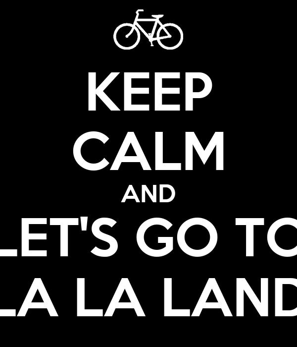 KEEP CALM AND LET'S GO TO LA LA LAND