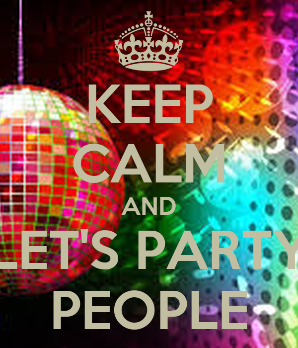 KEEP CALM AND LET's PARTY PEOPLE